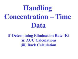 Handling  Concentration – Time  Data Determining Elimination Rate (K)  AUC Calculations  Back Calculation