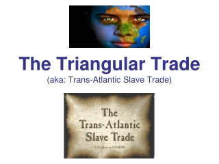 The Triangular Trade (aka: Trans-Atlantic Slave Trade)