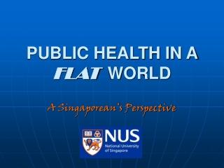 PUBLIC HEALTH IN A  FLAT WORLD