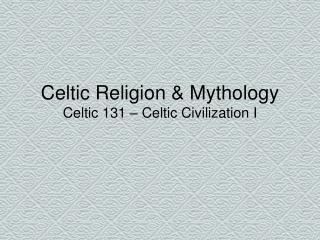 Celtic Religion & Mythology Celtic 131 – Celtic Civilization I