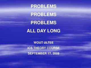PROBLEMS PROBLEMS PROBLEMS ALL DAY LONG  WOUT ULTEE ICS THEORY COURSE SEPTEMBER 17, 2008