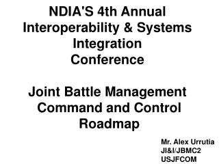 NDIA'S 4th Annual Interoperability & Systems Integration Conference Joint Battle Management  Command and Control  Ro