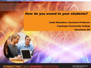 How do you sound to your students? Linda Glassburn, Assistant Professor Cuyahoga Community College Cleveland, OH