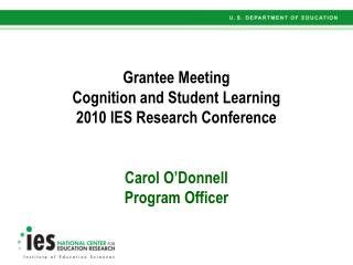 Grantee Meeting Cognition and Student Learning   2010 IES Research Conference    Carol O Donnell Program Officer