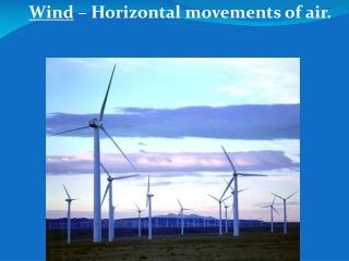 Wind  – Horizontal movements of air.