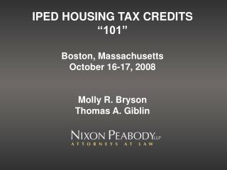 "IPED HOUSING TAX CREDITS ""101"" Boston, Massachusetts October 16-17, 2008 Molly R. Bryson Thomas A. Giblin"