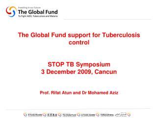 The Global Fund support for Tuberculosis control STOP TB Symposium  3 December 2009, Cancun Prof. Rifat Atun and Dr Moha