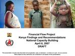 Financial Flow Project Kenya Findings and Recommendations National Capacity Building April 6, 2007 DRAFT