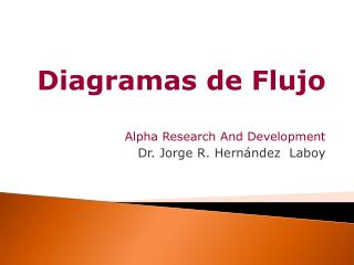 Diagramas de Flujo Alpha Research And Development Dr. Jorge R. Hern ndez  Laboy