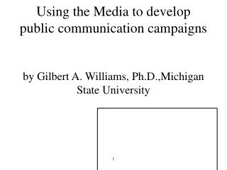Using the Media to develop public communication campaigns by Gilbert A. Williams, Ph.D.,Michigan State University