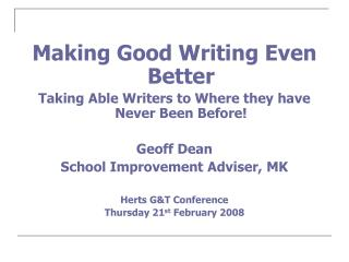 Making Good Writing Even Better Taking Able Writers to Where they have Never Been Before! Geoff Dean School Improvement