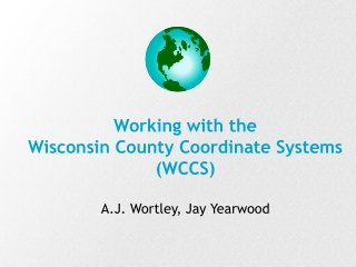 Working with the  Wisconsin County Coordinate Systems (WCCS) A.J. Wortley, Jay Yearwood