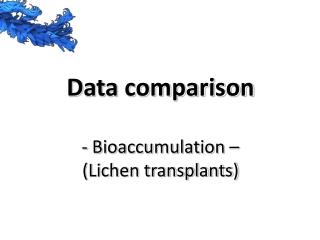 Data comparison - Bioaccumulation – (Lichen transplants)