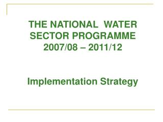 THE NATIONAL  WATER SECTOR PROGRAMME 2007/08 – 2011/12 Implementation Strategy