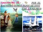Lecci n No. 22.-     1-     POR  EL BAUTISMO SOMOS HIJOS DE DIOS           Y DE  LA IGLESIA: