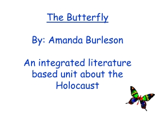 The Butterfly By: Amanda Burleson An integrated literature based unit about the Holocaust
