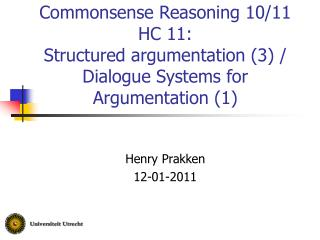 Commonsense Reasoning 10/11 HC 11:  Structured argumentation (3) / Dialogue Systems for Argumentation (1)