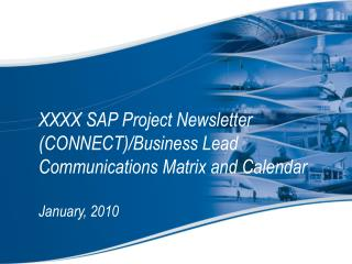 XXXX SAP Project Newsletter (CONNECT)/Business Lead Communications Matrix and Calendar January, 2010