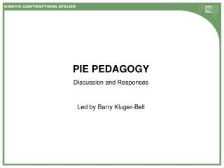 PIE PEDAGOGY Discussion and Responses Led by Barry Kluger-Bell