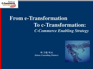 From e-Transformation                  To c-Transformation:                         C-Commerce Enabling Strategy