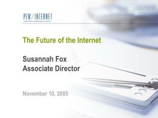 The Future of the Internet Susannah Fox Associate Director November 10, 2005
