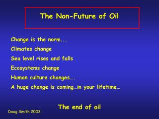 The Non-Future of Oil  Change is the norm... Climates change Sea level rises and falls Ecosystems change Human culture c