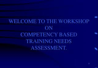 WELCOME TO THE WORKSHOP ON  COMPETENCY BASED TRAINING NEEDS ASSESSMENT.