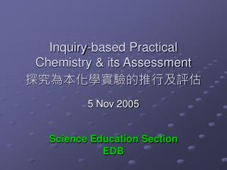Inquiry-based Practical Chemistry & its Assessment 探究為本化學實驗的推行及評估