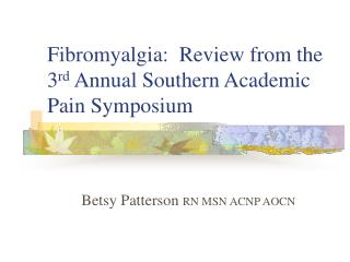 Fibromyalgia:  Review from the 3 rd  Annual Southern Academic Pain Symposium