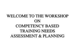 WELCOME TO THE WORKSHOP ON  COMPETENCY BASED TRAINING NEEDS ASSESSMENT & PLANNING