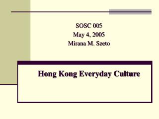 SOSC 005 May 4, 2005 Mirana M. Szeto Hong Kong Everyday Culture