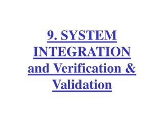 9. SYSTEM INTEGRATION and Verification & Validation