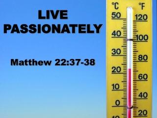 LIVE PASSIONATELY Matthew 22:37-38