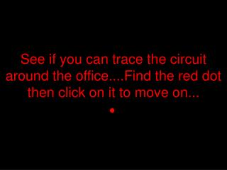 See if you can trace the circuit around the office....Find the red dot then click on it to move on ...