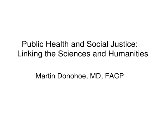 Public Health and Social Justice: Linking the Sciences and Humanities Martin Donohoe, MD, FACP