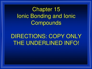 Chapter 15 Ionic Bonding and Ionic Compounds DIRECTIONS: COPY ONLY THE UNDERLINED INFO!