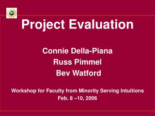 Project Evaluation Connie Della-Piana Russ Pimmel  Bev Watford Workshop for Faculty from Minority Serving Intuitions Feb