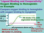 Ligand Binding and Cooperativity Oxygen Binding to Hemoglobin                  as Example Compare oxygen binding to hemo