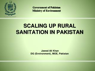 SCALING UP RURAL SANITATION IN PAKISTAN  Jawed Ali Khan DG (Environment), MOE, Pakistan