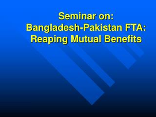 Seminar on: Bangladesh-Pakistan FTA: Reaping Mutual Benefits