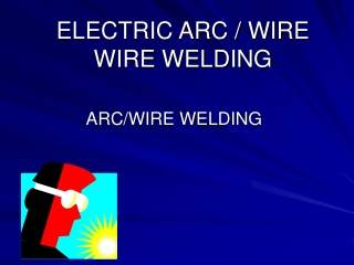 ELECTRIC ARC / WIRE WIRE WELDING