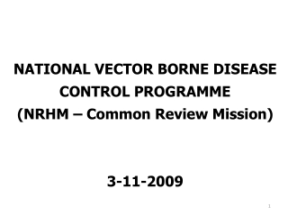 NATIONAL VECTOR BORNE DISEASE CONTROL PROGRAMME (NRHM – Common Review Mission) 3-11-2009