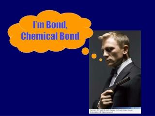 I'm Bond, Chemical Bond