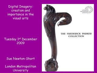 Digital Imagery: creation and importance in the visual arts  Tuesday 1 st  December 2009 Sue Newton-Short London Metropo