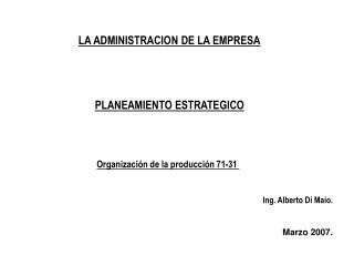 LA ADMINISTRACION DE LA EMPRESA PLANEAMIENTO ESTRATEGICO Organización de la producción 71-31 Ing. Alberto Di Maio. Marz