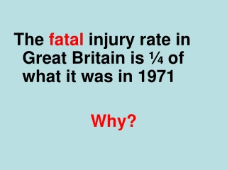 The  fatal  injury rate in Great Britain is ¼ of what it was in 1971 Why?