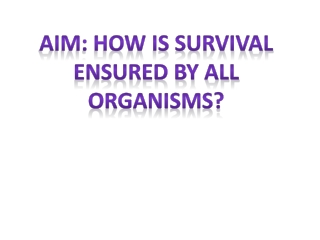 Aim: How is survival ensured by all organisms?