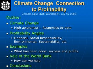 Climate Change  Connection to Profitability Jitendra (Jitu) Shah, World Bank, July 15, 2009