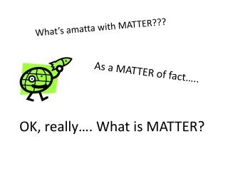 As a MATTER of fact…..