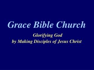 Grace Bible Church Glorifying God  by Making Disciples of Jesus Christ
